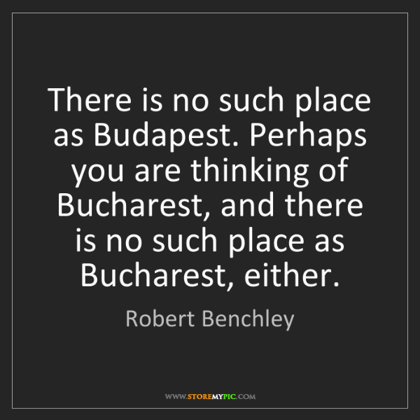 Robert Benchley: There is no such place as Budapest. Perhaps you are thinking...