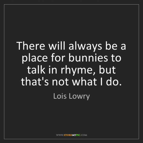 Lois Lowry: There will always be a place for bunnies to talk in rhyme,...