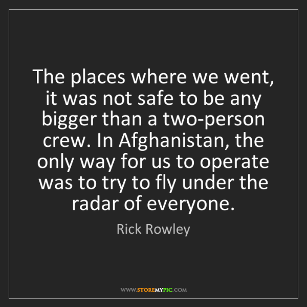 Rick Rowley: The places where we went, it was not safe to be any bigger...