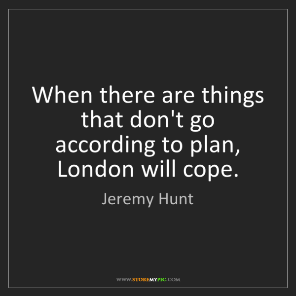 Jeremy Hunt: When there are things that don't go according to plan,...