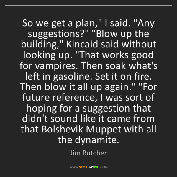 """Jim Butcher: So we get a plan,"""" I said. """"Any suggestions?"""" """"Blow up..."""