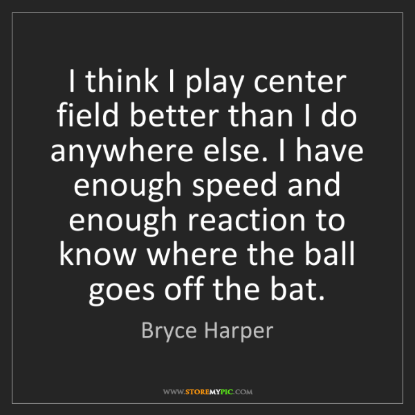 Bryce Harper: I think I play center field better than I do anywhere...