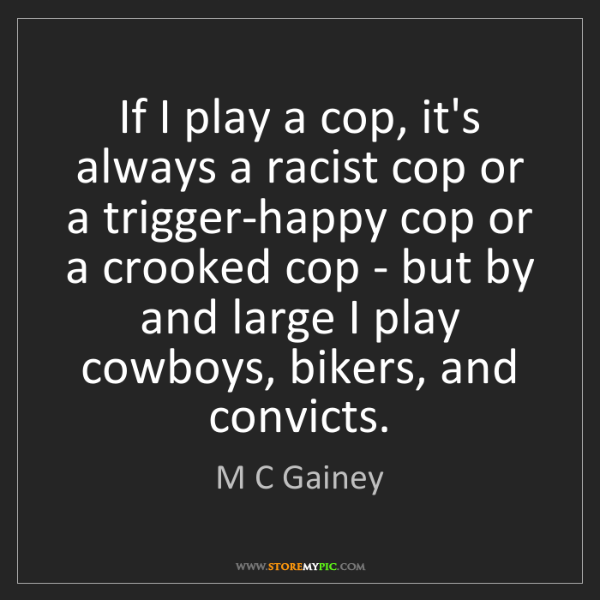 M C Gainey: If I play a cop, it's always a racist cop or a trigger-happy...