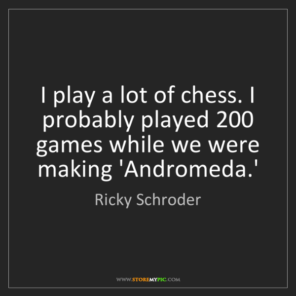 Ricky Schroder: I play a lot of chess. I probably played 200 games while...