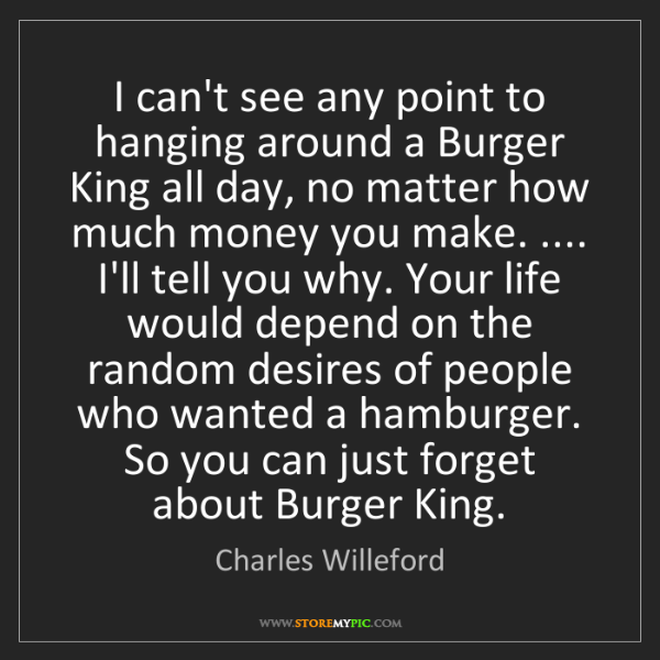 Charles Willeford: I can't see any point to hanging around a Burger King...