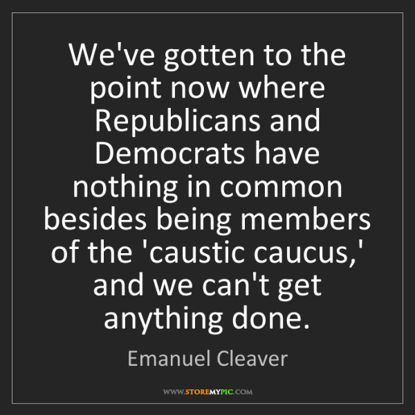 Emanuel Cleaver: We've gotten to the point now where Republicans and Democrats...