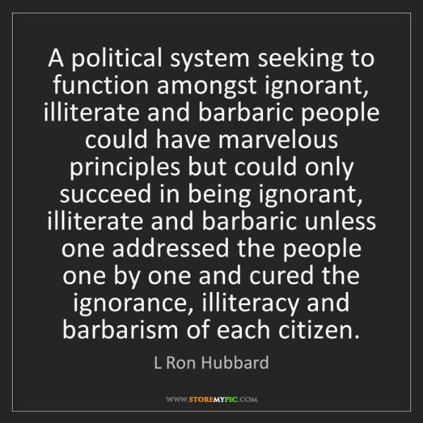 L Ron Hubbard: A political system seeking to function amongst ignorant,...