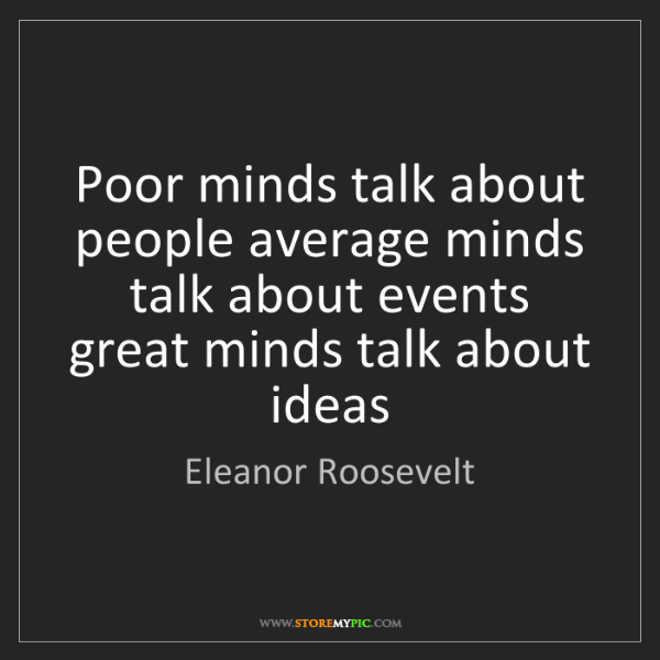 Eleanor Roosevelt: Poor minds talk about people average minds talk about...