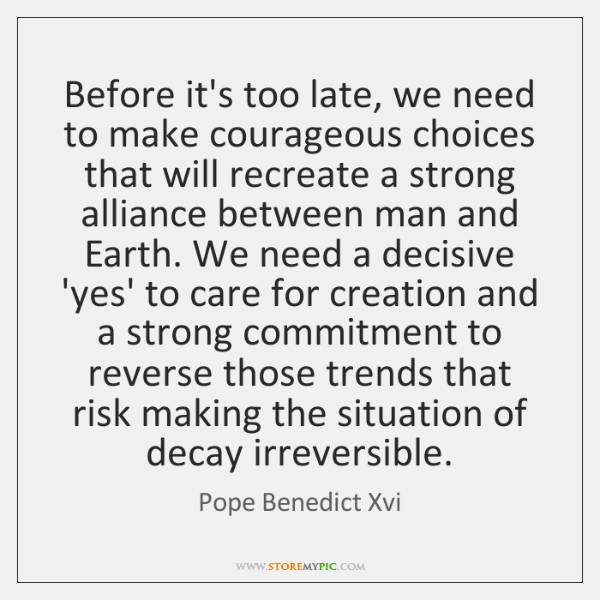 Before it's too late, we need to make courageous choices that will ...