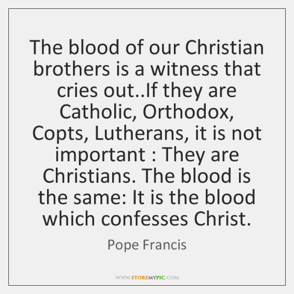 The blood of our Christian brothers is a witness that cries out.....