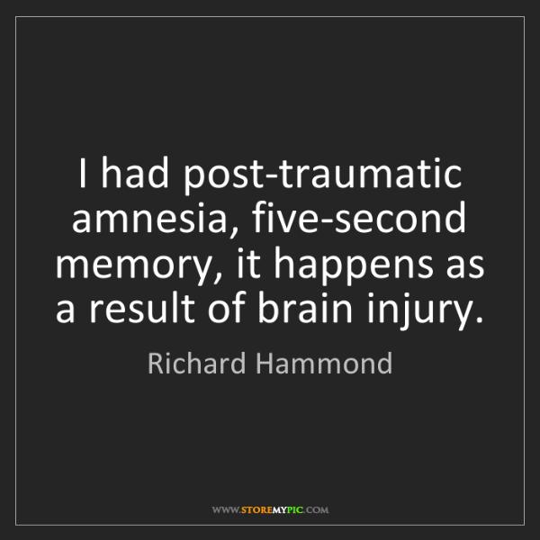Richard Hammond: I had post-traumatic amnesia, five-second memory, it...