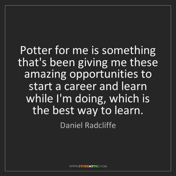 Daniel Radcliffe: Potter for me is something that's been giving me these...