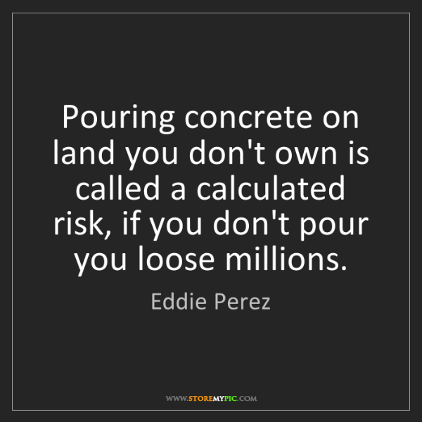 Eddie Perez: Pouring concrete on land you don't own is called a calculated...