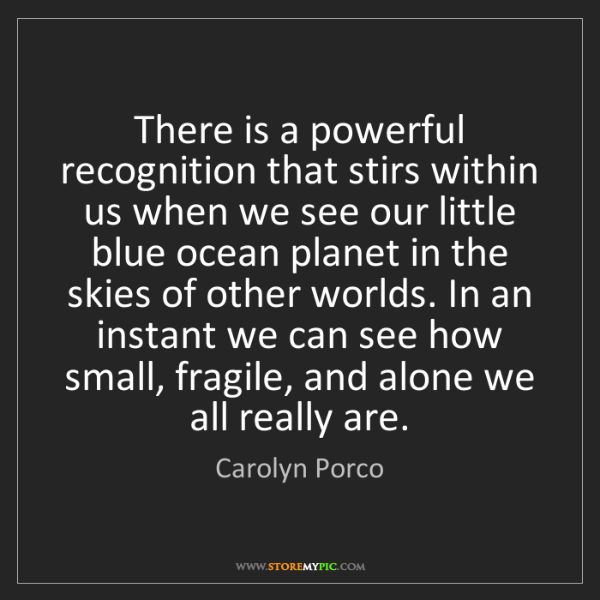 Carolyn Porco: There is a powerful recognition that stirs within us...