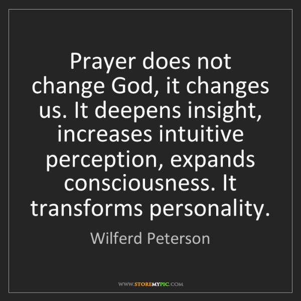 Wilferd Peterson: Prayer does not change God, it changes us. It deepens...