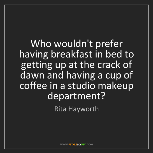 Rita Hayworth: Who wouldn't prefer having breakfast in bed to getting...