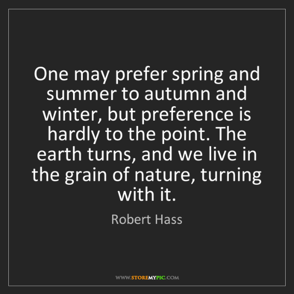 Robert Hass: One may prefer spring and summer to autumn and winter,...