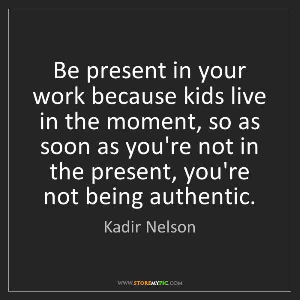 Kadir Nelson: Be present in your work because kids live in the moment,...