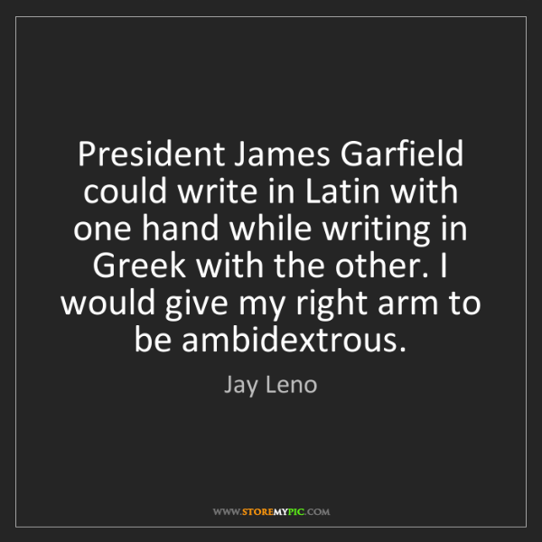 Jay Leno: President James Garfield could write in Latin with one...