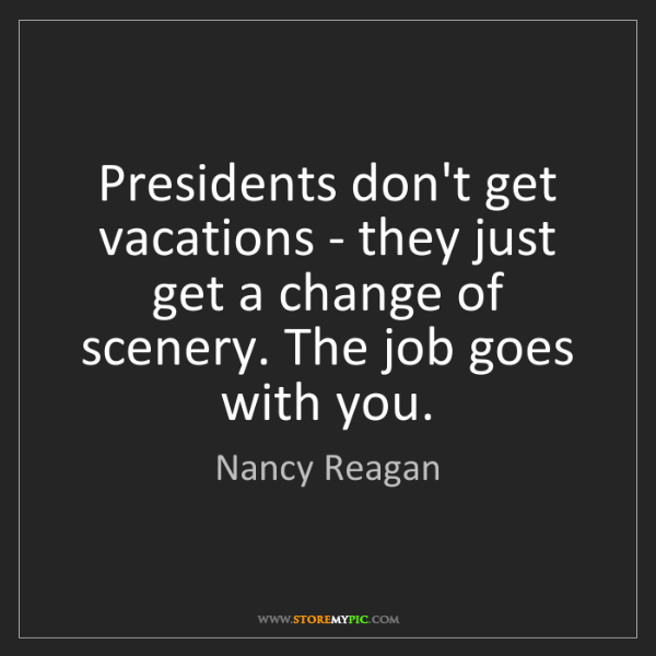 Nancy Reagan: Presidents don't get vacations - they just get a change...