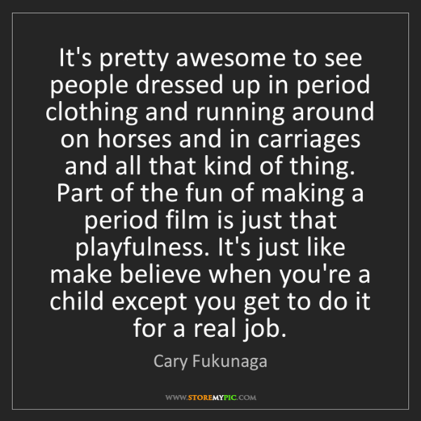 Cary Fukunaga: It's pretty awesome to see people dressed up in period...