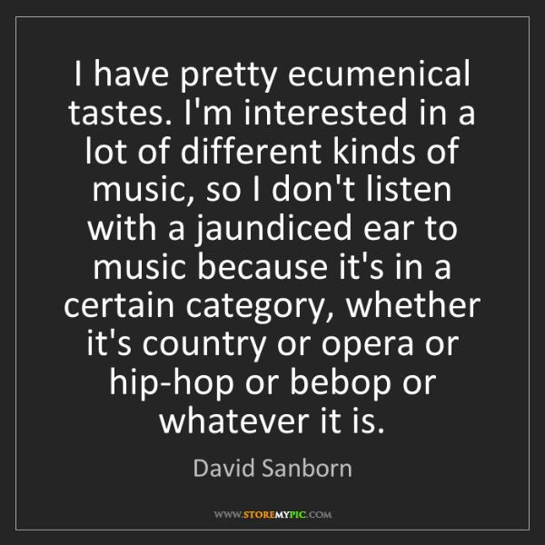 David Sanborn: I have pretty ecumenical tastes. I'm interested in a...