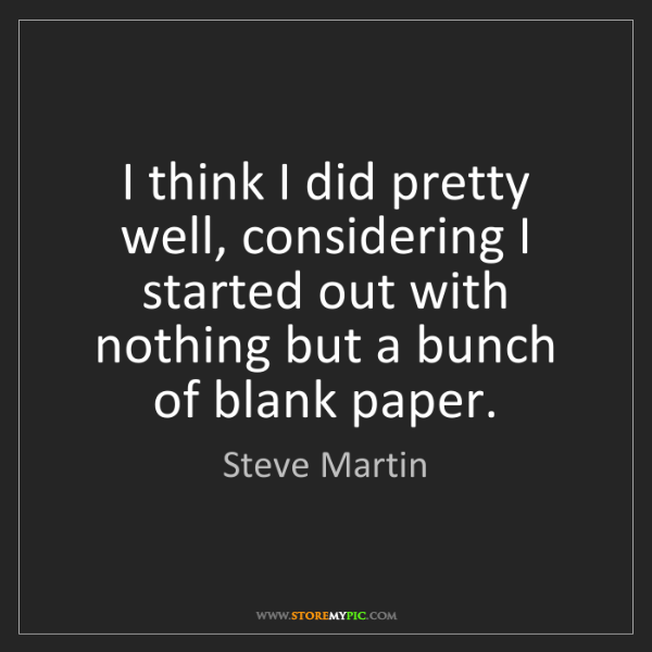 Steve Martin: I think I did pretty well, considering I started out...