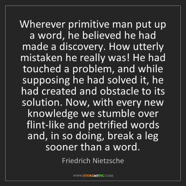 Friedrich Nietzsche: Wherever primitive man put up a word, he believed he...