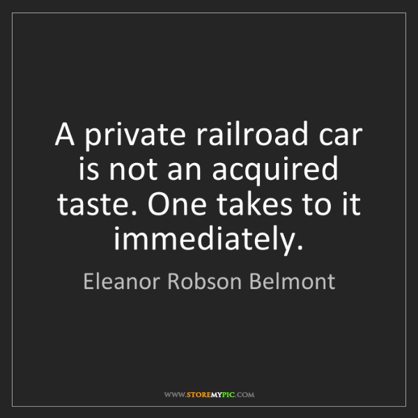 Eleanor Robson Belmont: A private railroad car is not an acquired taste. One...