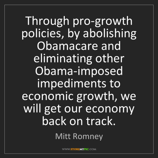 Mitt Romney: Through pro-growth policies, by abolishing Obamacare...
