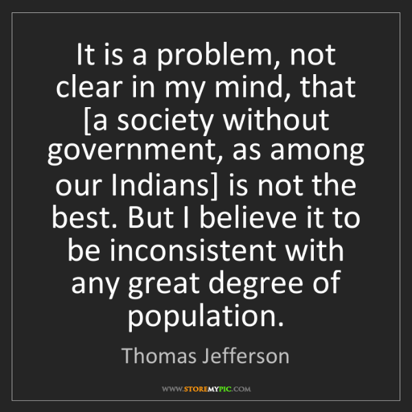 Thomas Jefferson: It is a problem, not clear in my mind, that [a society...
