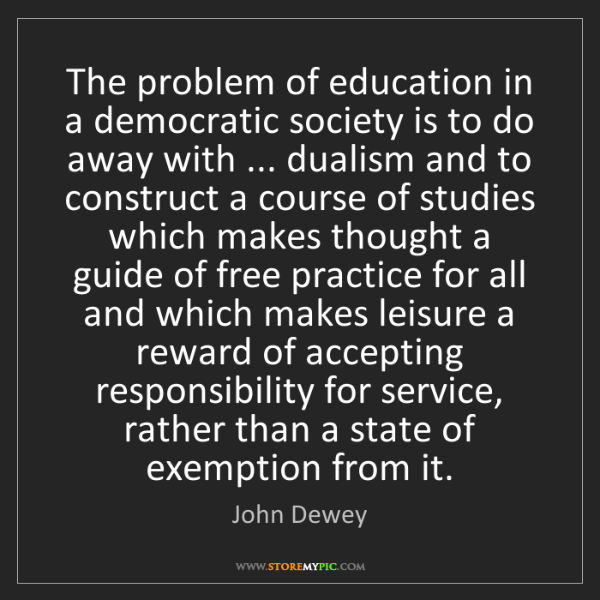John Dewey: The problem of education in a democratic society is to...