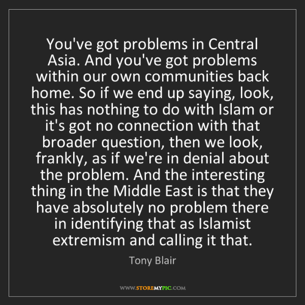 Tony Blair: You've got problems in Central Asia. And you've got problems...