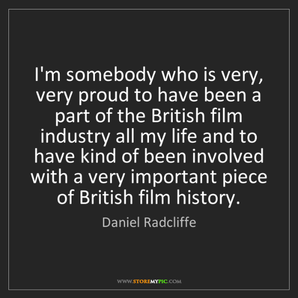Daniel Radcliffe: I'm somebody who is very, very proud to have been a part...