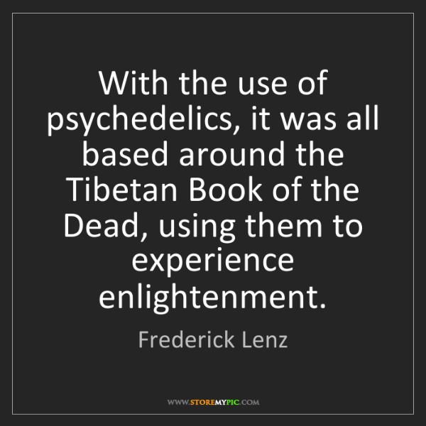 Frederick Lenz: With the use of psychedelics, it was all based around...