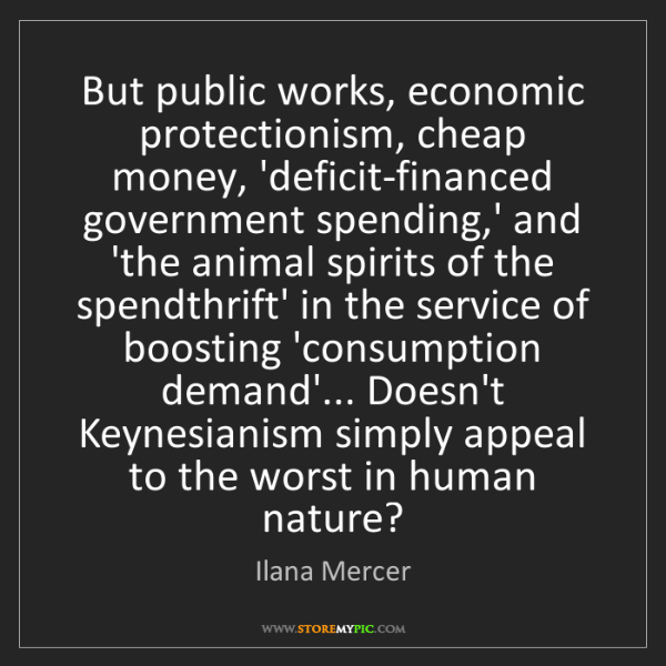 Ilana Mercer: But public works, economic protectionism, cheap money,...