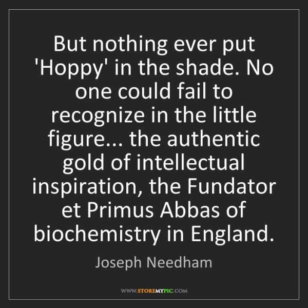 Joseph Needham: But nothing ever put 'Hoppy' in the shade. No one could...