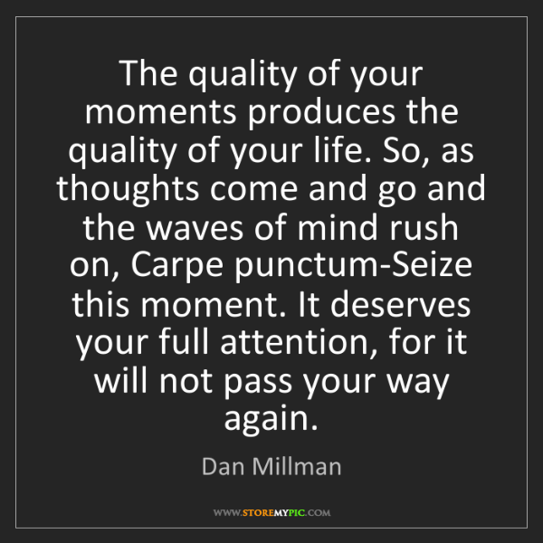 Dan Millman: The quality of your moments produces the quality of your...