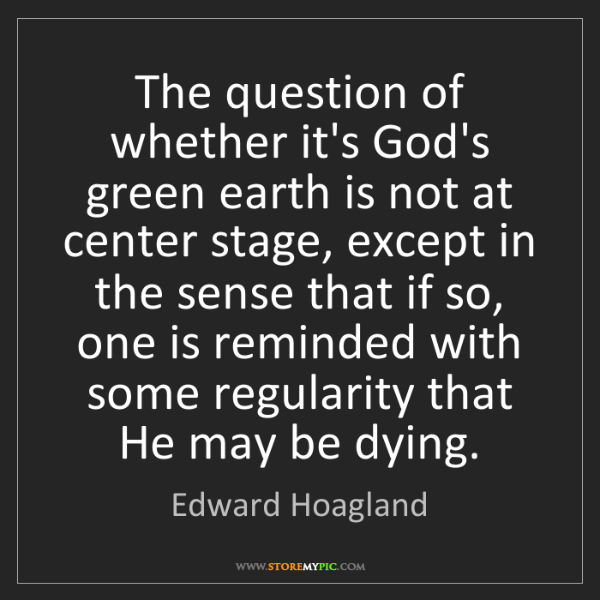 Edward Hoagland: The question of whether it's God's green earth is not...