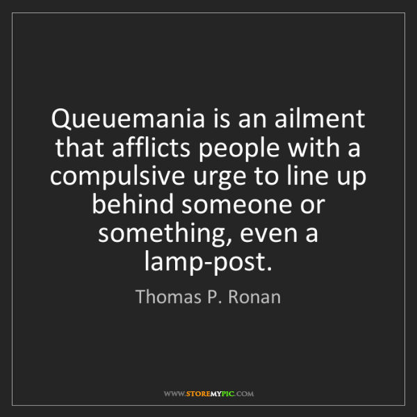 Thomas P. Ronan: Queuemania is an ailment that afflicts people with a...