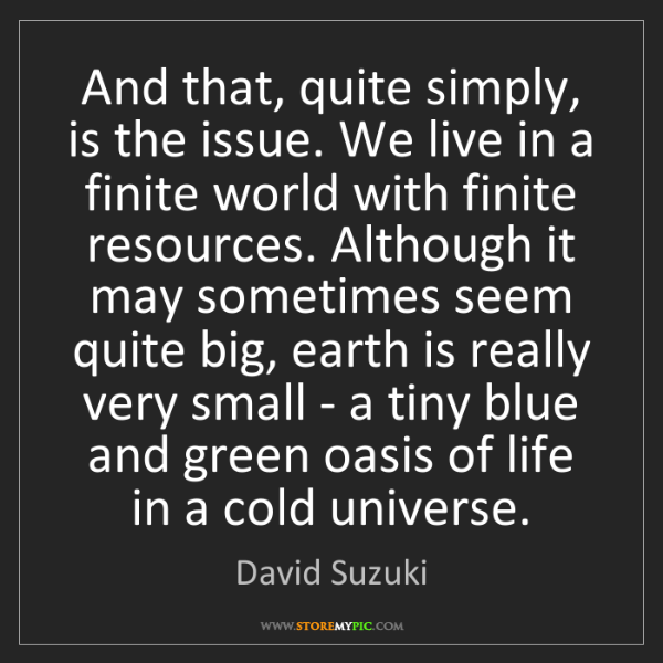 David Suzuki: And that, quite simply, is the issue. We live in a finite...