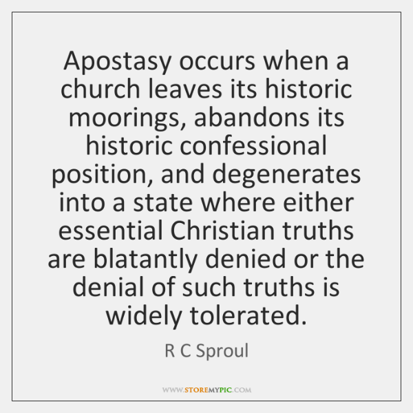 Apostasy occurs when a church leaves its historic moorings, abandons its historic ...