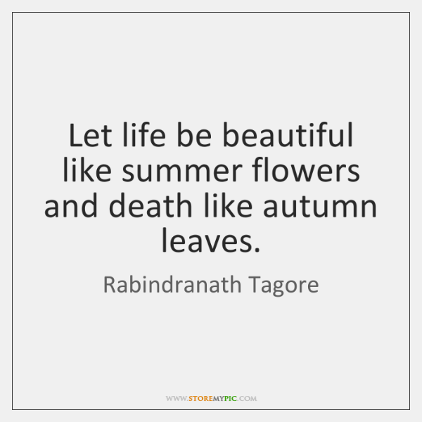 Let life be beautiful like summer flowers and death like autumn leaves.