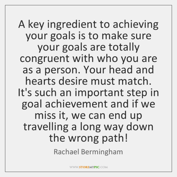 A key ingredient to achieving your goals is to make sure your ...