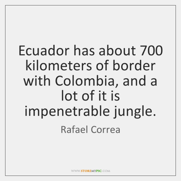 Ecuador has about 700 kilometers of border with Colombia, and a lot of ...