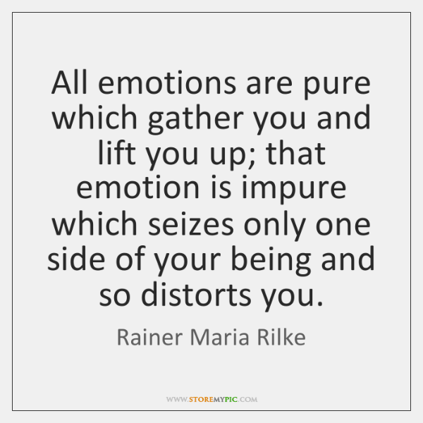 All emotions are pure which gather you and lift you up; that ...