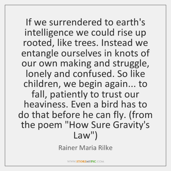 If we surrendered to earth's intelligence we could rise up rooted, like ...