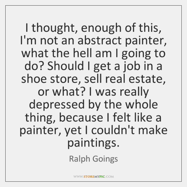 I thought, enough of this, I'm not an abstract painter, what the ...