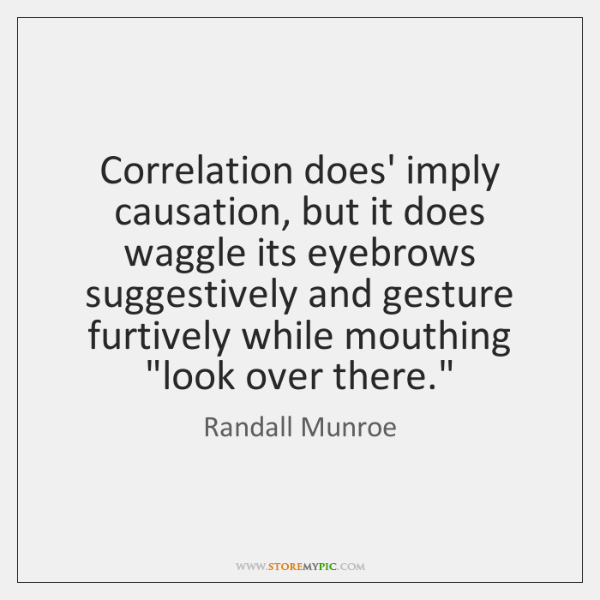 Correlation does' imply causation, but it does waggle its eyebrows suggestively and ...
