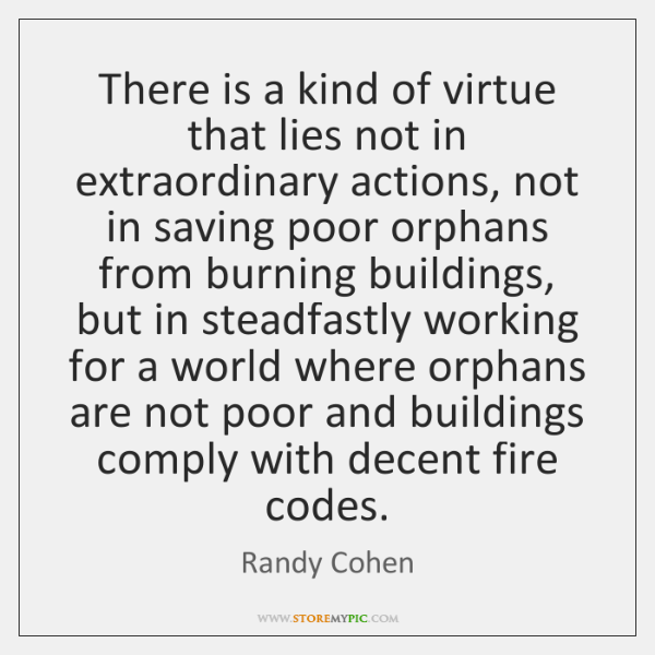 There is a kind of virtue that lies not in extraordinary actions, ...